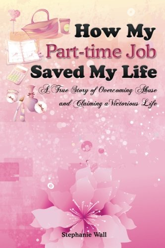 How My Part-time Job Saved My Life: A True Story of Overcoming Abuse and Claiming a Victorious Life